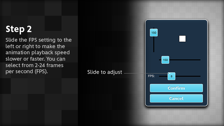 Slide the FPS setting to the left or right to make the animation playback speed slower or faster. You can select from 2-24 frames per second (FPS).