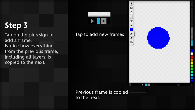 Tap on the plus sign to add a frame. Notice how everything from the previous frame, including all layers, is copied to the next.