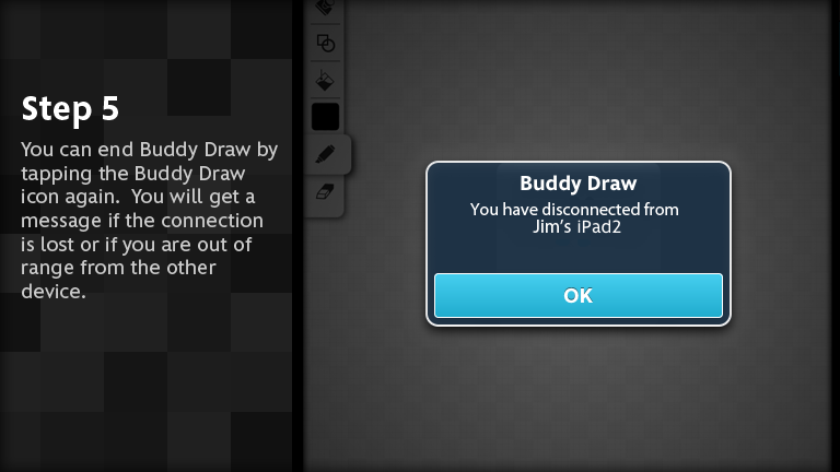 You can end Buddy Draw by tapping the Buddy Draw icon again.  You will get a message if the connection is lost of if you are out of range from the other device.